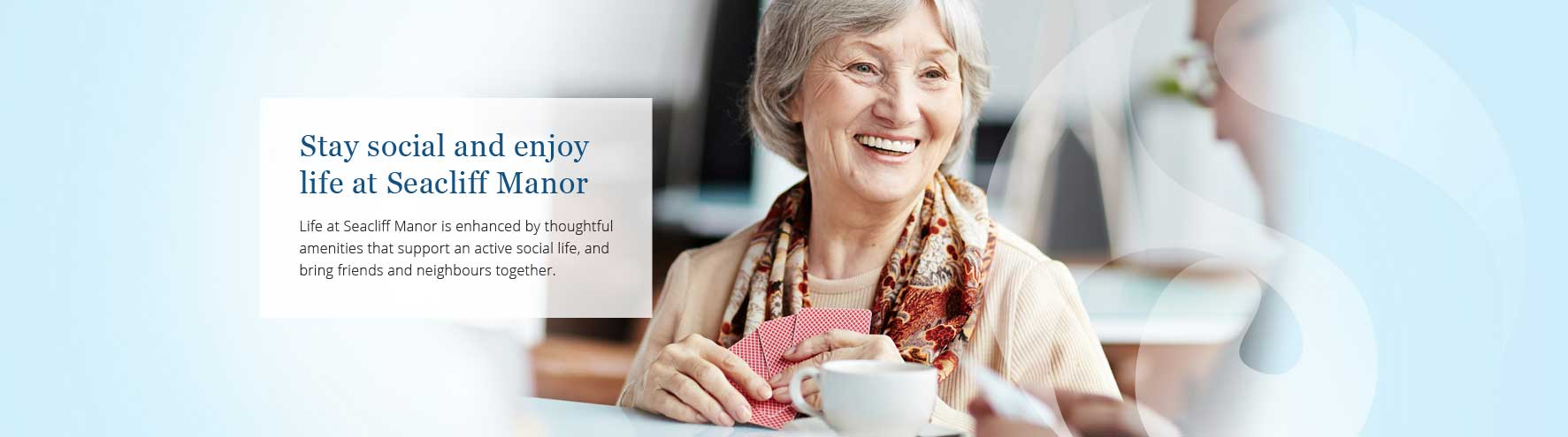 Stay social and enjoy life at Seacliff Manor Retirement Residence.